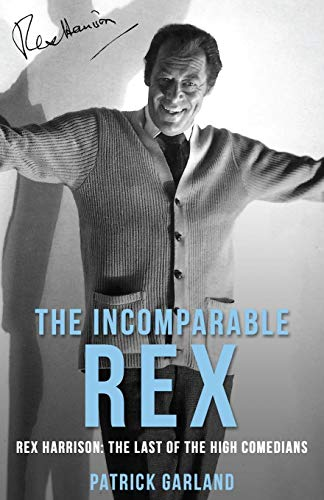The Incomparable Rex: Rex Harrison: The Last of the High Comedians by Patrick Garland