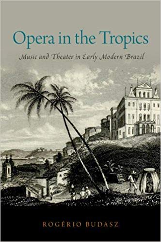 Opera in the Tropics: Music and Theater in Early Modern Brazil (Currents in Latin American and Iberian Music) by Rogerio Budasz