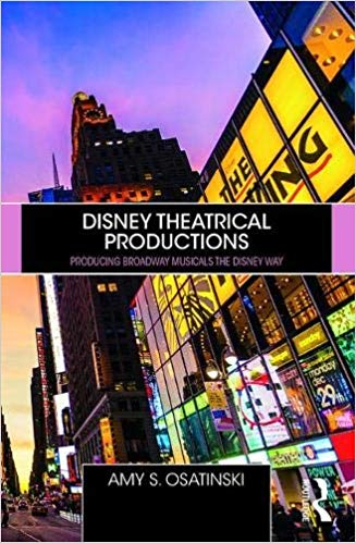 Disney Theatrical Productions: Producing Broadway Musicals the Disney Way by Amy Osatinski
