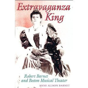 Extravaganza King: Robert Barnet and Boston Musical Theater by Anne Alison Barnet