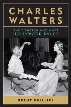 Charles Walters: The Director Who Made Hollywood Dance by Brent Phillips