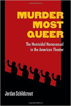 Murder Most Queer: The Homicidal Homosexual in the American Theater by Jordan Schildcrout