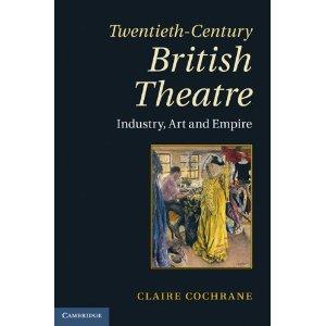 Twentieth-Century British Theatre: Industry, Art and Empire by Claire Cochrane
