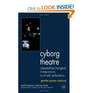Cyborg Theatre: Corporeal/Technological Intersections in Multimedia Performance by Jennifer Parker-Starbuck