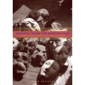Medieval Roles for Modern Times: Theater and the Battle for the French Republic  by Helen Solterer