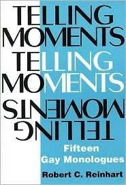 Telling Moments: Fifteen Gay Monologues by Robert C. Reinhart