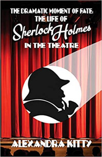 The Dramatic Moment of Fate: The Life of Sherlock Holmes in the Theatre Cover