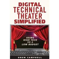 Digital Technical Theater Simplified: High Tech Lighting, Audio, Video and More on a Low Budget