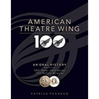 The American Theatre Wing, an Oral History: 100 Years, 100 Voices, 100 Million Miracles