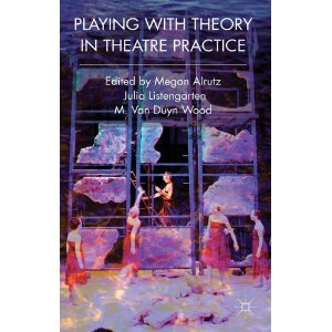 Playing with Theory in Theatre Practice by Megan Alrutz, Julia Listengarten, M. Van Duyn Wood