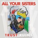 All Your Sisters Announce New Album 'Trust Ruins'