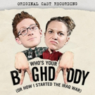 Original Cast Recording of WHO'S YOUR BAGHDADDY, OR HOW I STARTED THE IRAQ WAR Now Available for Pre-Order
