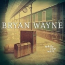 Bryan Wayne Releases New Album 'While You Wait' Photo