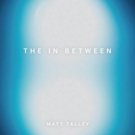 Matt Talley Seeks Out Heroes and Records with Them on His New EP 'The In Between'