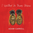 Adam Carroll To Release 'I Walked In Them Shoes' April 12