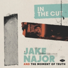 Jake Najor And The Moment Of Truth New Studio Album IN THE CUT Out 3/29