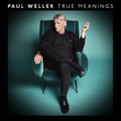 Paul Weller's New Album TRUE MEANINGS Available September 14th Via Parlophone/Warner Bros. Records