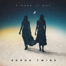 Shook Twins Release Single FIGURE IT OUT feat. Gregory Alan Isakov Today