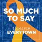 "SO MUCH TO SAY �"" SONGS FOR EVERYTOWN Album Featuring Ariana DeBose, Margo Seibert, and More Now Available"
