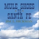 Jim L. Hickman Announces Release of 'Mule Shoes to Santa Fe'