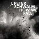 J. Peter Schwalm's HOW WE FALL on RareNoise Out this June