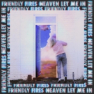 Friendly Fires Releases New Single HEAVEN LET ME IN