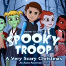 Creators of TARA TREMENDOUS Musical Unveil SPOOKY TROOP: A VERY SCARY CHRISTMAS Audio Adventure