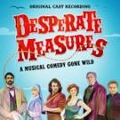 DESPERATE MEASURES Original Cast Recording Digital Album Available Today From Masterworks Broadway