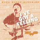 Award-Winning Singer/Songwriter Mark Wayne Glasmire Returns To Radio With I'VE GOT A FEELING