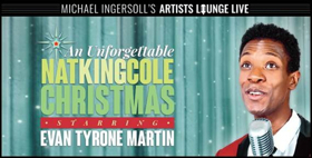 AN UNFORGETTABLE NAT KING COLE CHRISTMAS Starring Evan Tyrone Martin Begins Dec. 5