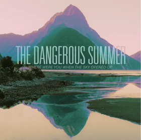 The Dangerous Summer Share New Song and Music Video for WHERE WERE YOU WHEN THE SKY OPENED UP