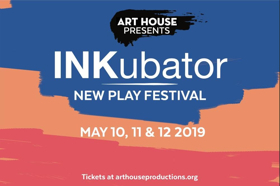 Art House Productions Presents the INKubator New Play Festival