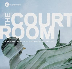 Waterwell Presents The World Premiere Of THE COURTROOM Re-enacting Deportation Proceedings