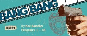 Factory Presents The World Premiere Of Kat Sandler's BANG BANG