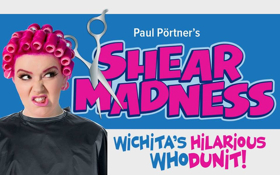 SHEAR MADNESS Playing in Wichita Now!