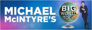 Michael McIntyre in BIG WORLD TOUR Begins March 2019