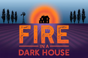 FIRE IN A DARK HOUSE To Premiere At Whitefire Theatre September 13