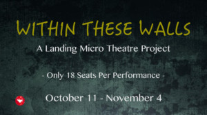 The Landing Theatre Company Presents WITHIN THESE WALLS