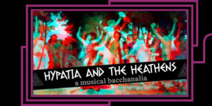 HYPATIA AND THE HEATHENS: A MUSICAL BACCHANALIA Comes to Caveat