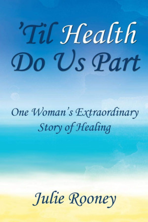 Author Julie Rooney Releases New Memoir - 'Til Health Do Us Part: One Woman's Extraordinary Story Of Healing