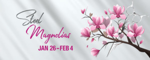Love, Laughter and Friendship Triumph in STEEL MAGNOLIAS,  Opening at Waterville Opera House January 26