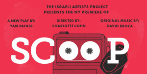 The Israeli Artists Project Presents the New York Premiere of SCOOP