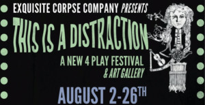 Exquisite Corpse Company Presents August Festival THIS IS A DISTRACTION