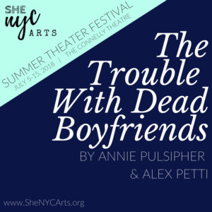 THE TROUBLE WITH DEAD BOYFRIENDS Announces The Official Cast For She NYC Arts 2018 Summer Theater Festival