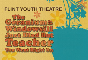 Flint Youth Theatre Presents World Premiere Musical THE GERANIUM ON THE WINDOWSILL JUST DIED BUT TEACHER YOU WENT RIGHT ON