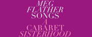 Feature: Meg Flather Brings Her Career Full Circle With A CABARET SISTERHOOD