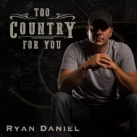 Ryan Daniel's Chart Topping Single TOO COUNTRY FOR YOU Hits Radio Airwaves Today