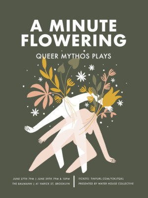 Waterhouse Collective Presents A MINUTE FLOWERING: QUEER MYTHOS PLAYS