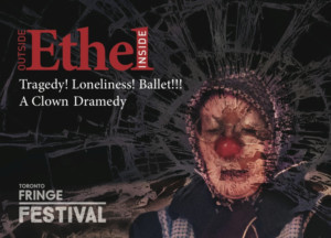 OUTSIDE ETHEL: INSIDE - A Clown Dramedy At The Toronto Fringe Festival!