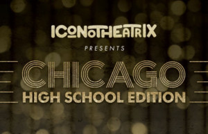 Iconotheatrix Brings The Razzle Dazzle This Summer With CHICAGO: HIGH SCHOOL EDITION